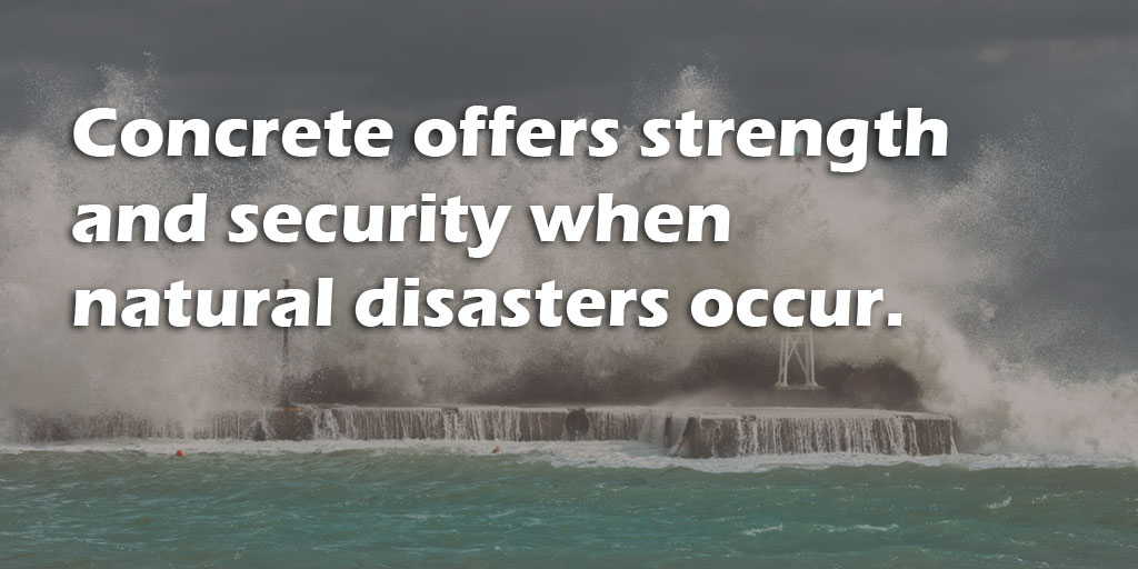 Concrete offers strength and security when natural disasters occur